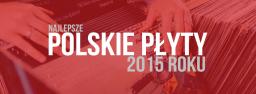 Najlepsze polskie płyty 2015 roku